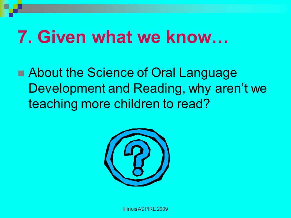 7. Given what we know… About the Science of Oral Language Development and Reading, why aren't we teaching more children to read