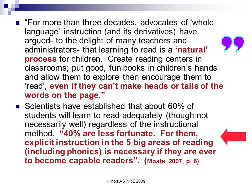 For more than three decades, advocates of 'whole-language' instruction (and its derivatives) have argued- to the delight of many teachers and administrators- that learning to read is a 'natural' process for children. Create reading centers in classrooms; put good, fun books in children's hands and allow them to explore then encourage them to 'read', even if they can't make heads or tails of the words on the page.