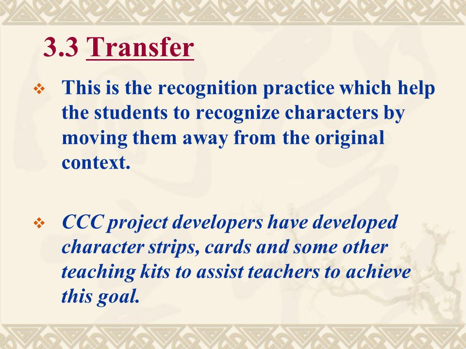 3.3 Transfer This is the recognition practice which help the students to recognize characters by moving them away from the original context.
