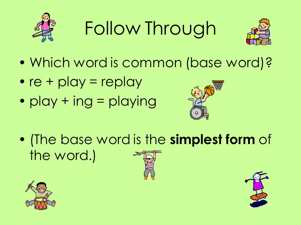 Follow Through Which word is common (base word) re + play = replay