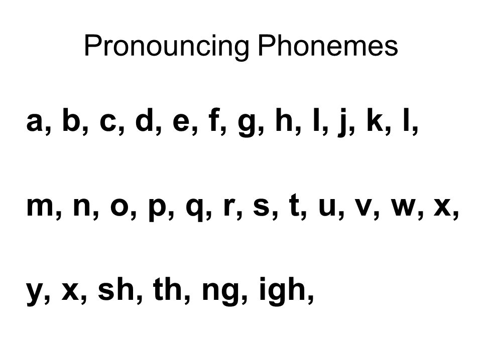 Pronouncing Phonemes a, b, c, d, e, f, g, h, I, j, k, l, m, n, o, p, q, r, s, t, u, v, w, x, y, x, sh, th, ng, igh,