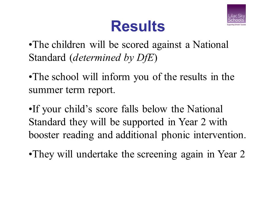 Results The children will be scored against a National Standard (determined by DfE)