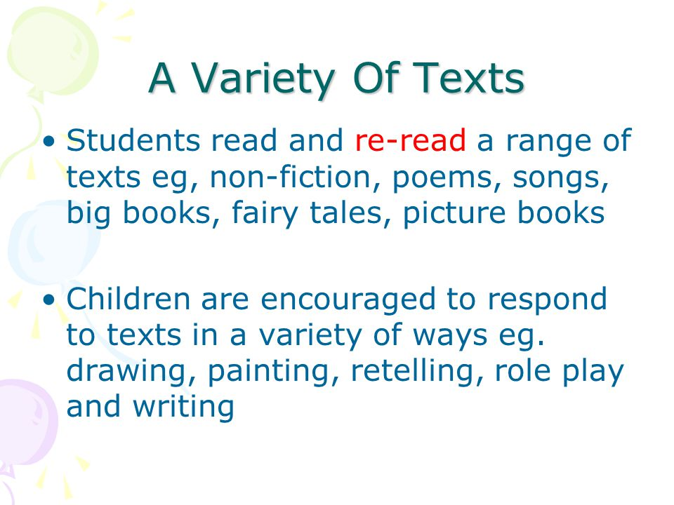 A Variety Of Texts Students read and re-read a range of texts eg, non-fiction, poems, songs, big books, fairy tales, picture books.