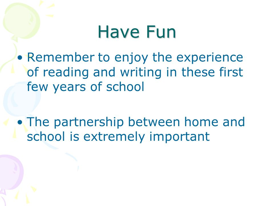 Have Fun Remember to enjoy the experience of reading and writing in these first few years of school.