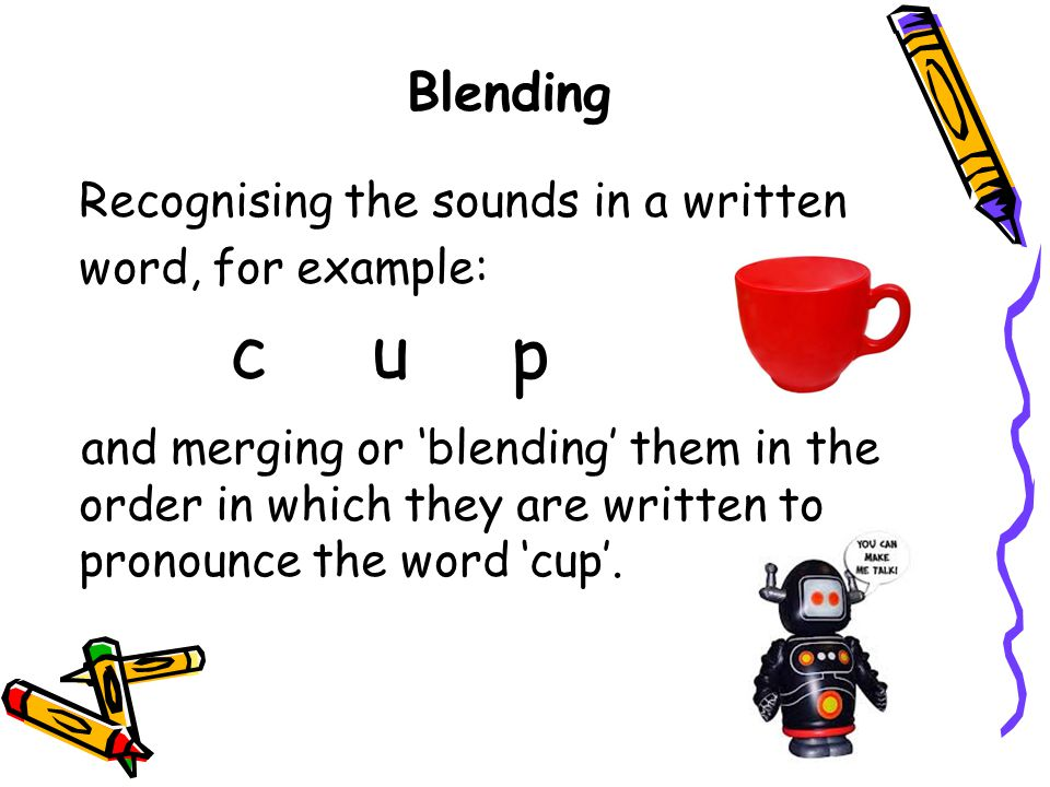 c u p Blending Recognising the sounds in a written word, for example: