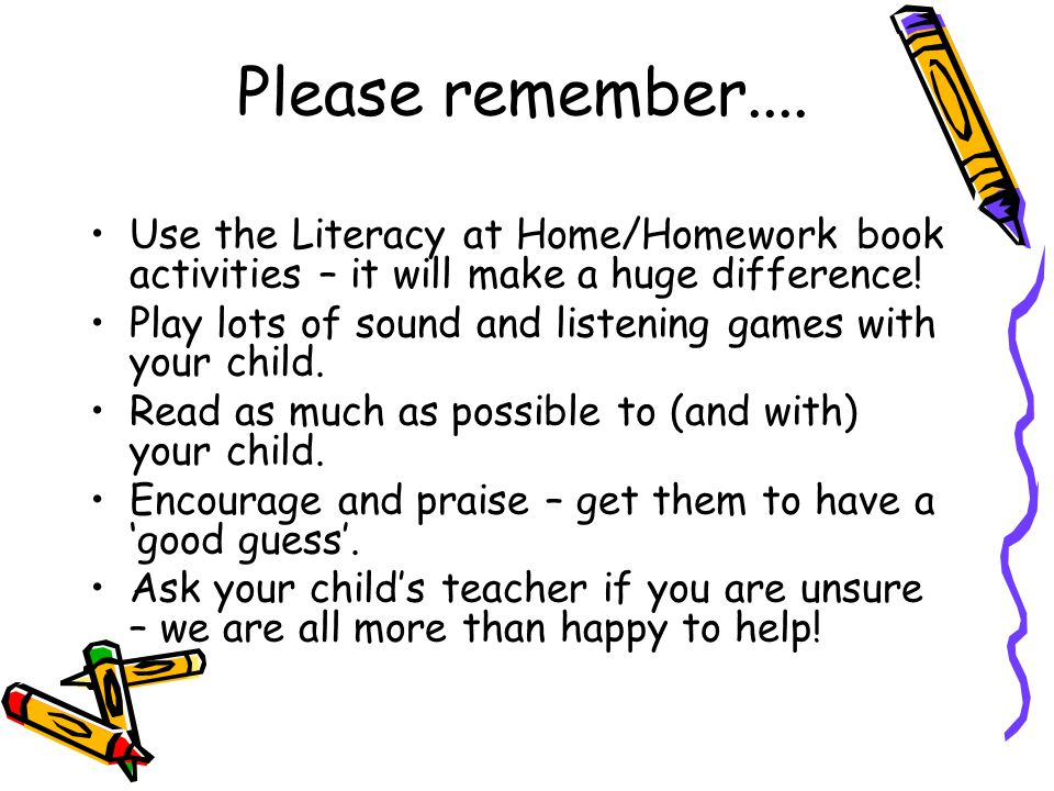 Please remember.... Use the Literacy at Home/Homework book activities – it will make a huge difference!