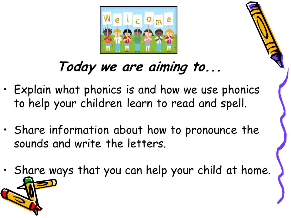 Today we are aiming to... Explain what phonics is and how we use phonics to help your children learn to read and spell.