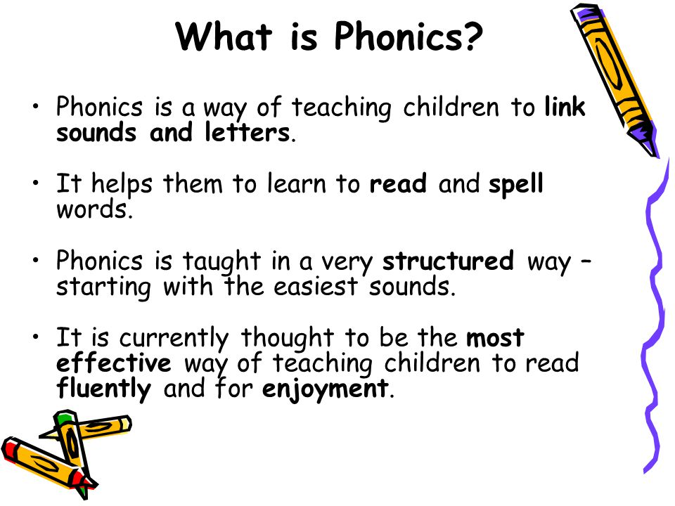 What is Phonics Phonics is a way of teaching children to link sounds and letters. It helps them to learn to read and spell words.