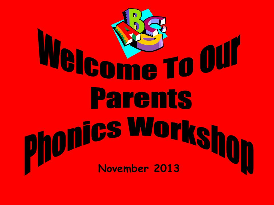 Welcome To Our Parents Phonics Workshop November 2013
