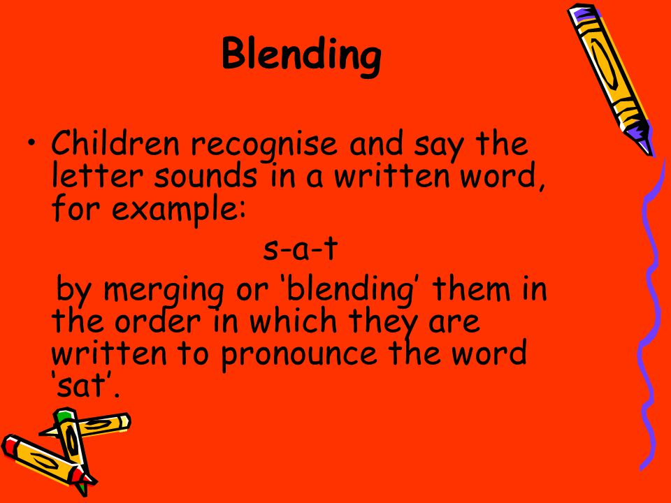 Blending Children recognise and say the letter sounds in a written word, for example: s-a-t.