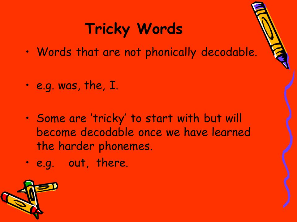 Tricky Words Words that are not phonically decodable.