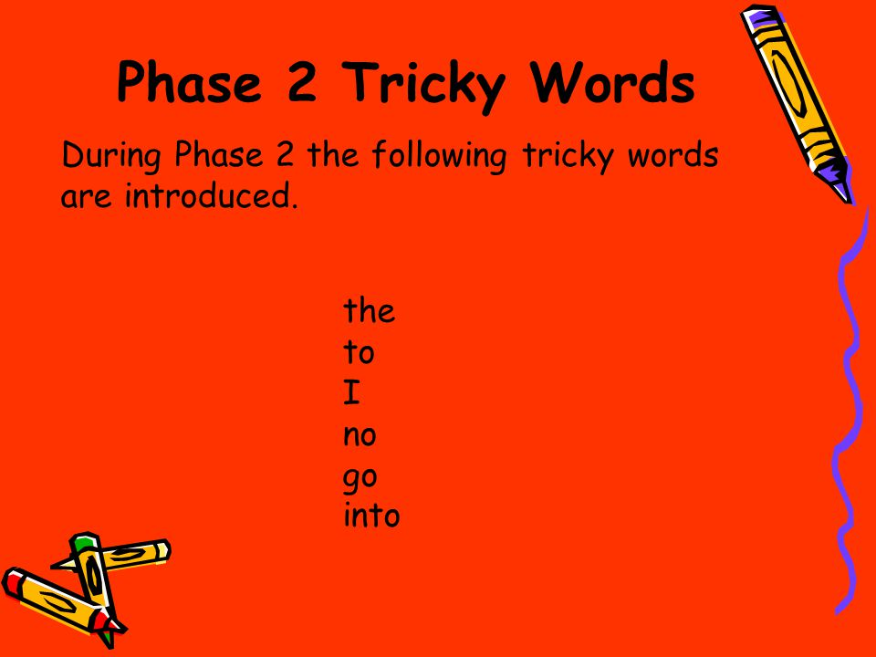 Phase 2 Tricky Words During Phase 2 the following tricky words are introduced. the to I no go into