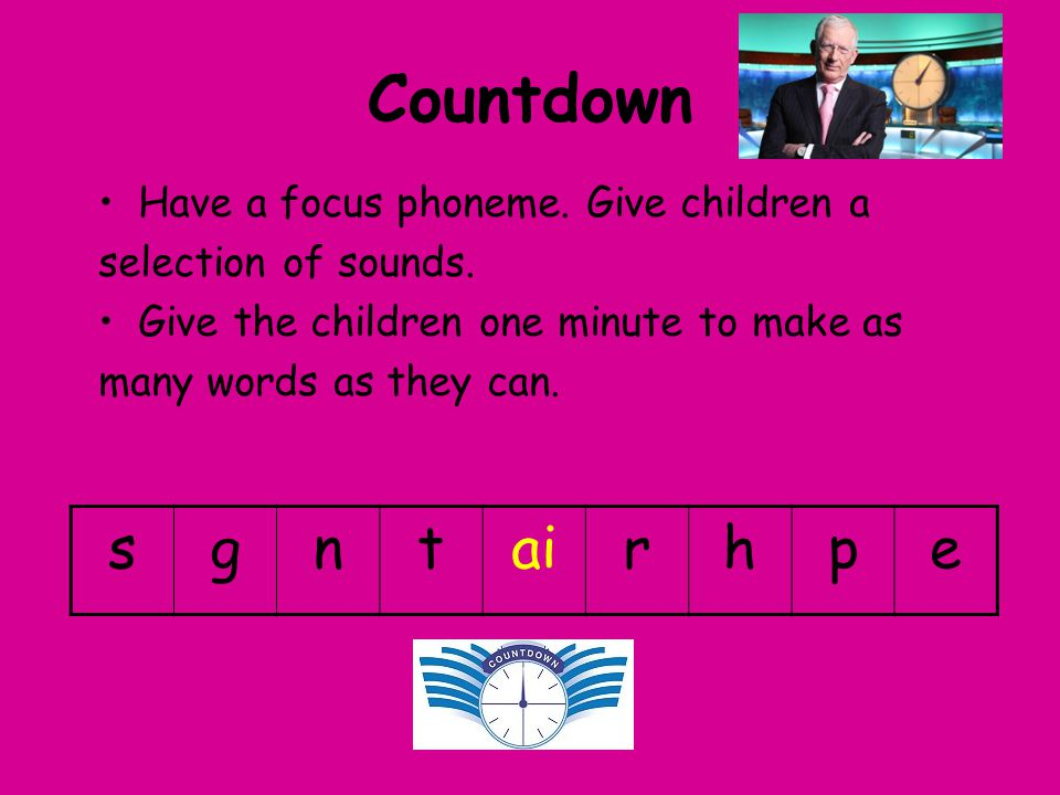 Countdown s g n t ai r h p e Have a focus phoneme. Give children a