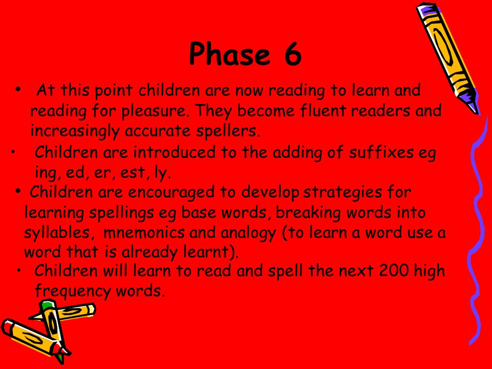 Phase 6 At this point children are now reading to learn and reading for pleasure. They become fluent readers and increasingly accurate spellers.