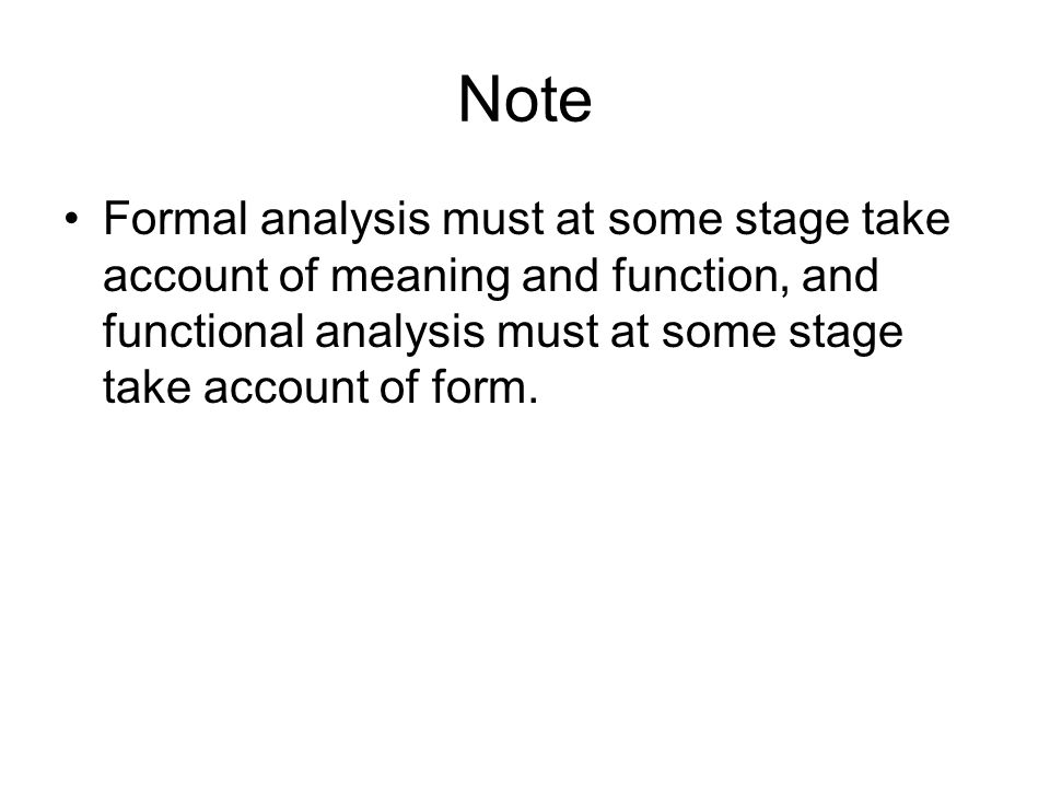 Note Formal analysis must at some stage take account of meaning and function, and functional analysis must at some stage take account of form.