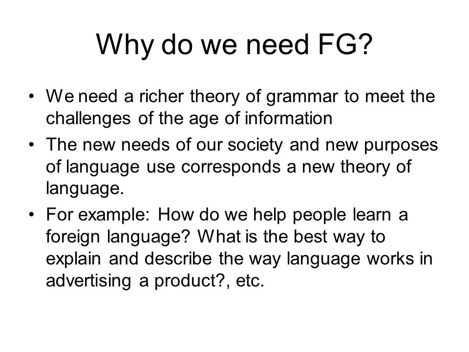 Why do we need FG We need a richer theory of grammar to meet the challenges of the age of information.