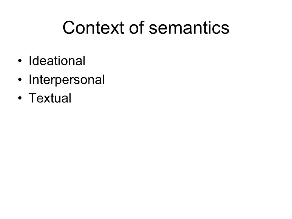 Context of semantics Ideational Interpersonal Textual