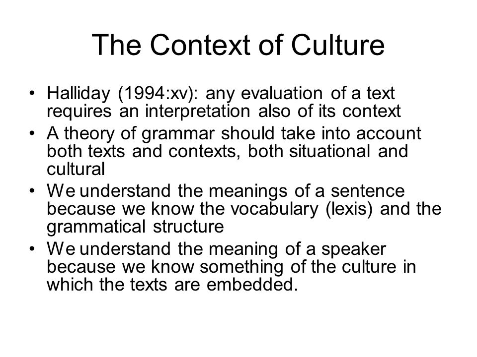 The Context of Culture Halliday (1994:xv): any evaluation of a text requires an interpretation also of its context.
