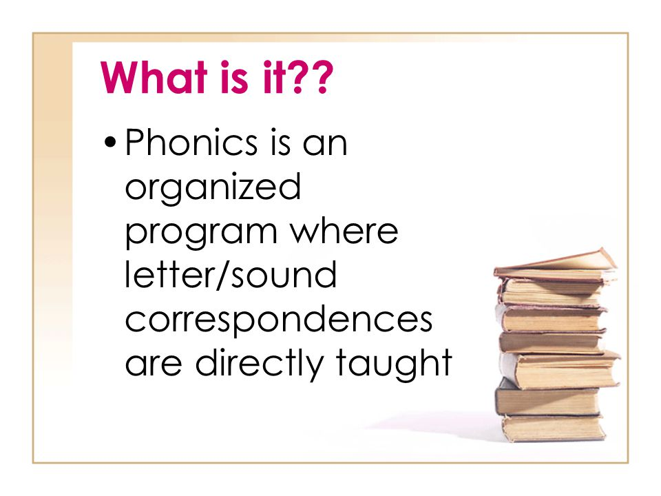 What is it Phonics is an organized program where letter/sound correspondences are directly taught
