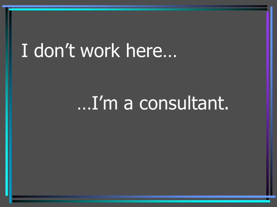 I don't work here… …I'm a consultant.