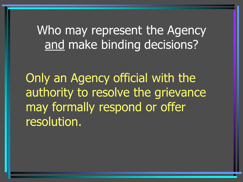 Who may represent the Agency and make binding decisions