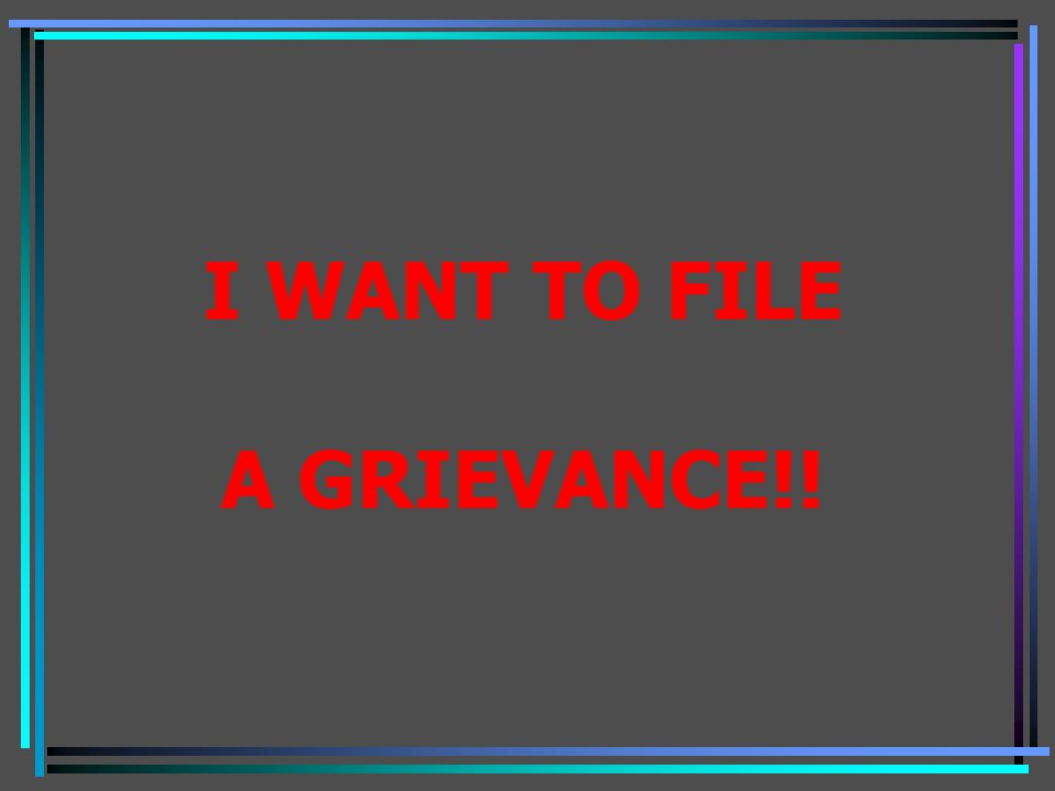 I WANT TO FILE A GRIEVANCE!!