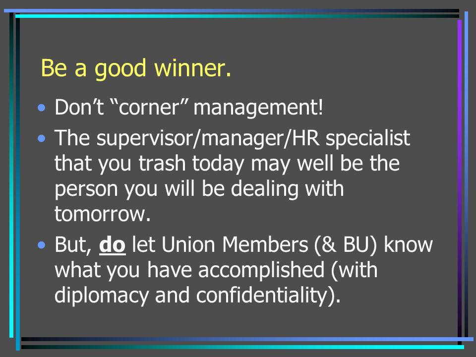 Be a good winner. Don't corner management!
