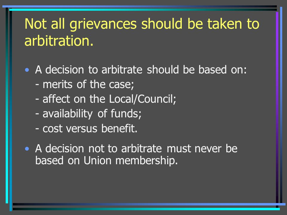 Not all grievances should be taken to arbitration.