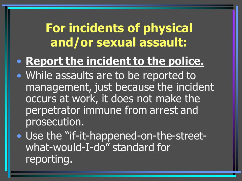 For incidents of physical and/or sexual assault: