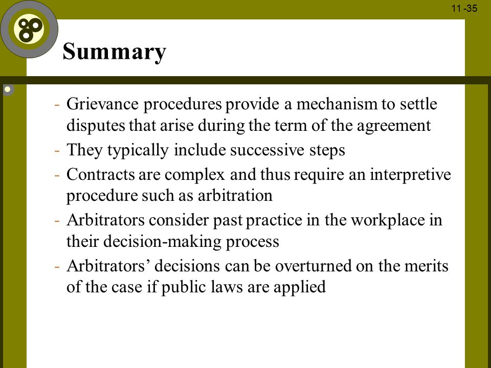 Summary Grievance procedures provide a mechanism to settle disputes that arise during the term of the agreement.