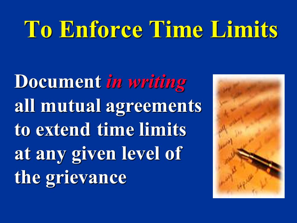 To Enforce Time Limits Document in writing all mutual agreements to extend time limits at any given level of the grievance.