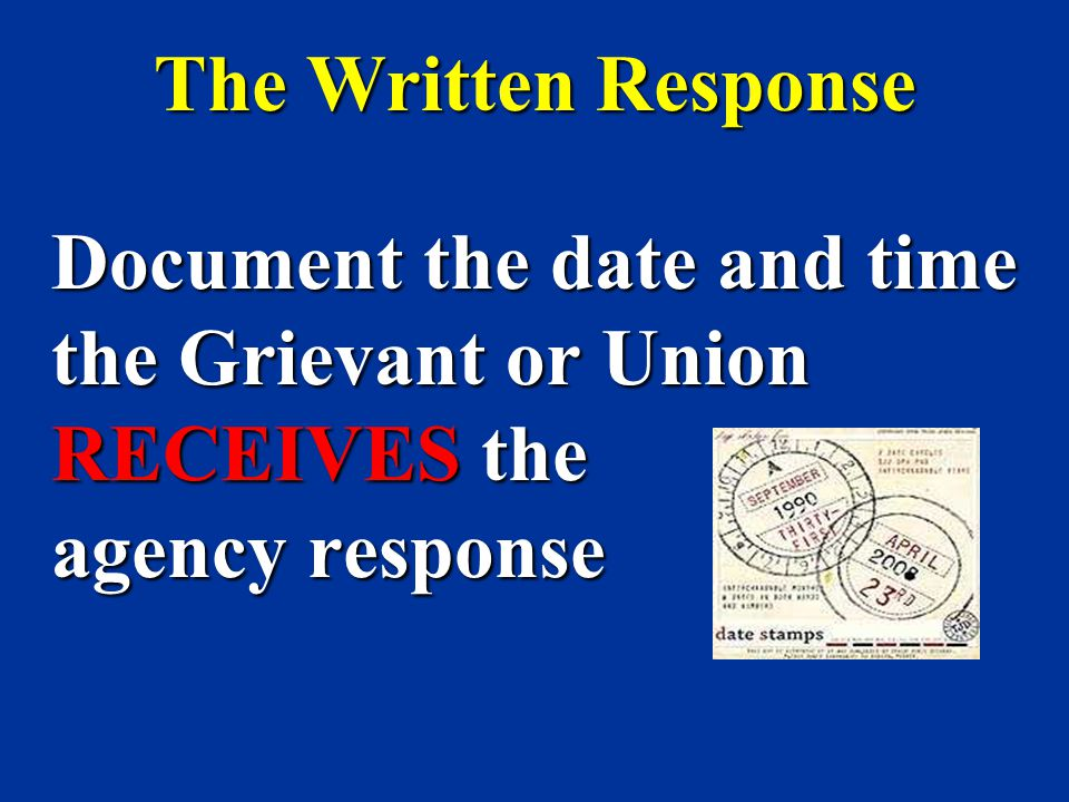 The Written Response Document the date and time the Grievant or Union RECEIVES the agency response