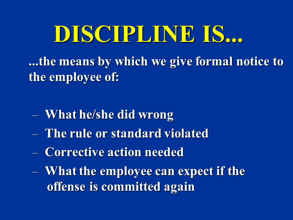 DISCIPLINE IS... What he/she did wrong The rule or standard violated