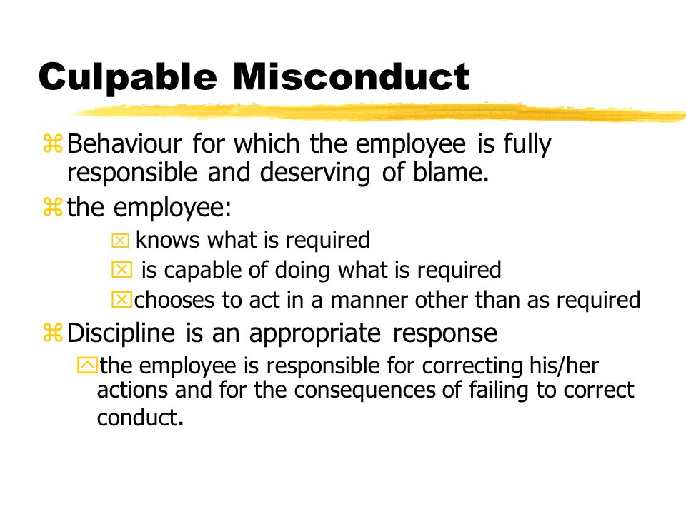 Culpable Misconduct Behaviour for which the employee is fully responsible and deserving of blame. the employee: