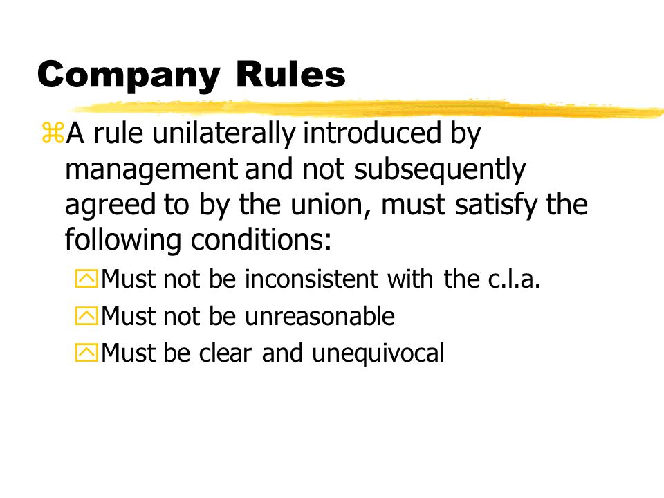 Company Rules A rule unilaterally introduced by management and not subsequently agreed to by the union, must satisfy the following conditions:
