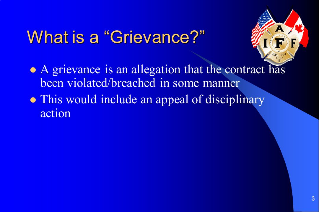 What is a Grievance A grievance is an allegation that the contract has been violated/breached in some manner.