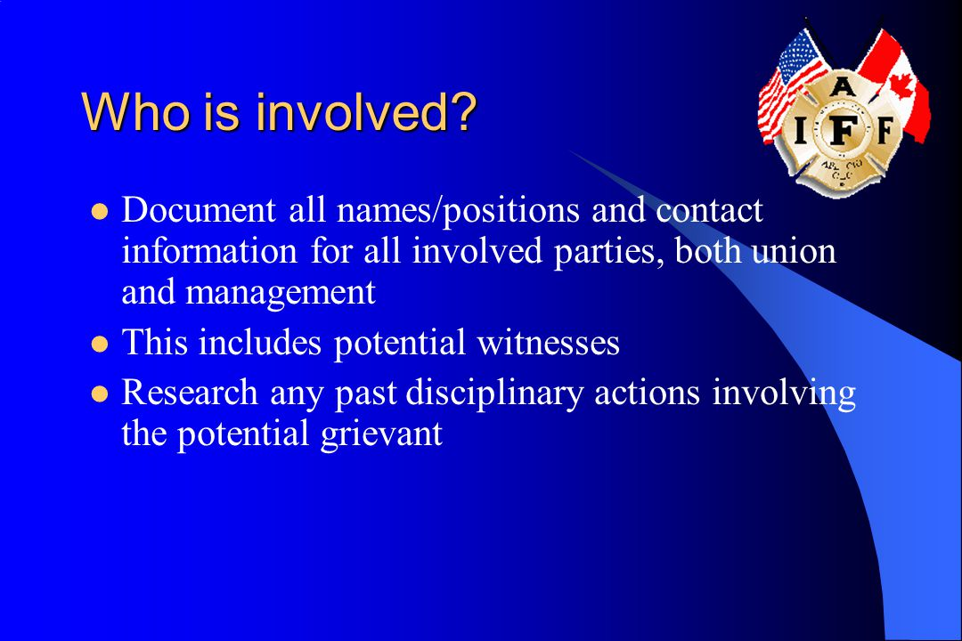 Who is involved Document all names/positions and contact information for all involved parties, both union and management.