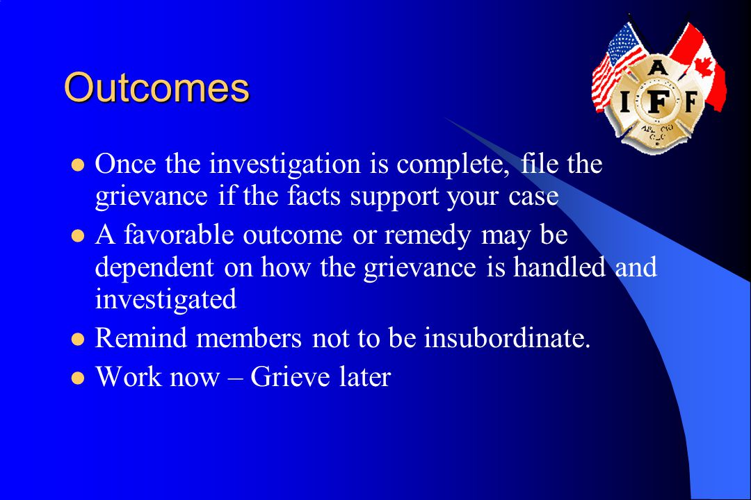 Outcomes Once the investigation is complete, file the grievance if the facts support your case.
