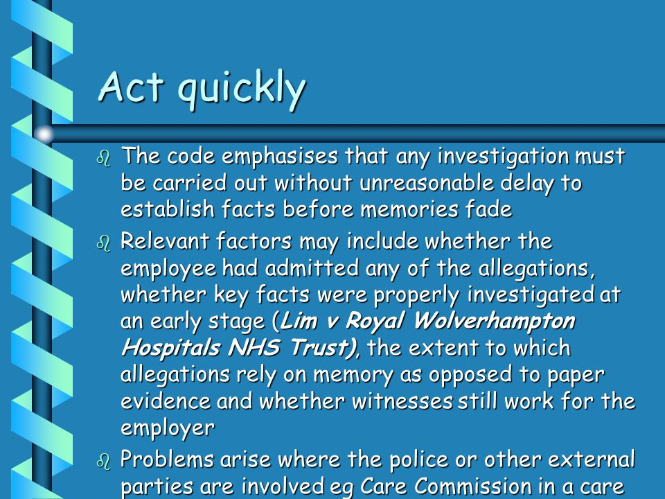 Act quickly The code emphasises that any investigation must be carried out without unreasonable delay to establish facts before memories fade.