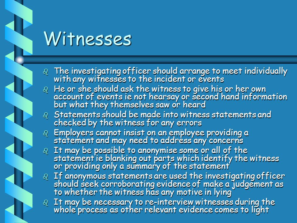 Witnesses The investigating officer should arrange to meet individually with any witnesses to the incident or events.