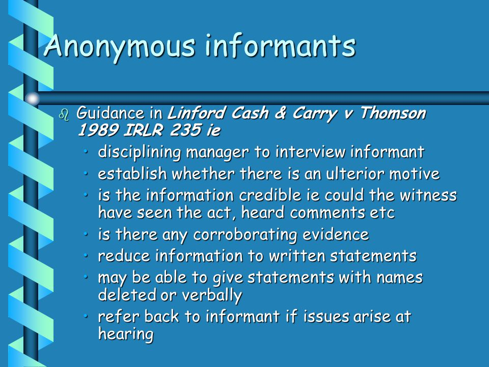 Anonymous informants Guidance in Linford Cash & Carry v Thomson 1989 IRLR 235 ie. disciplining manager to interview informant.