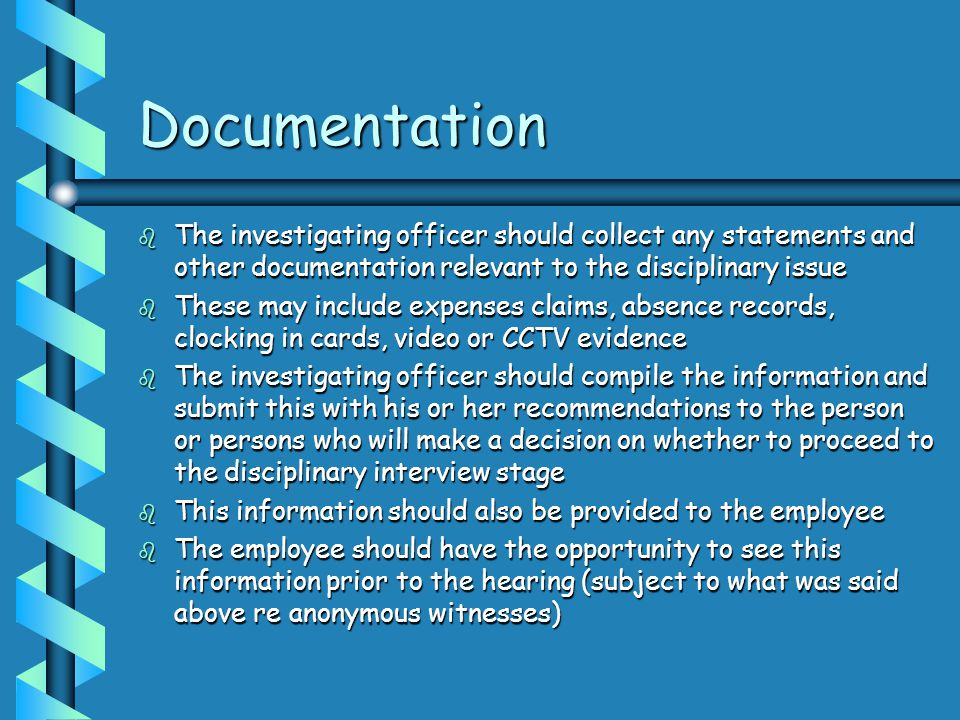 Documentation The investigating officer should collect any statements and other documentation relevant to the disciplinary issue.