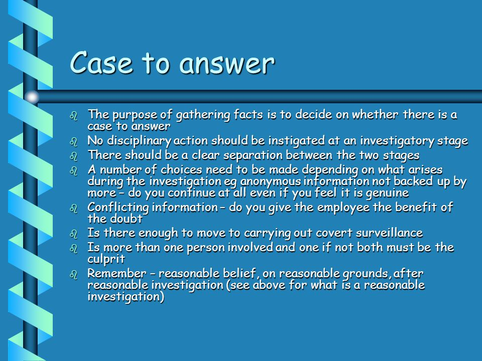 Case to answer The purpose of gathering facts is to decide on whether there is a case to answer.