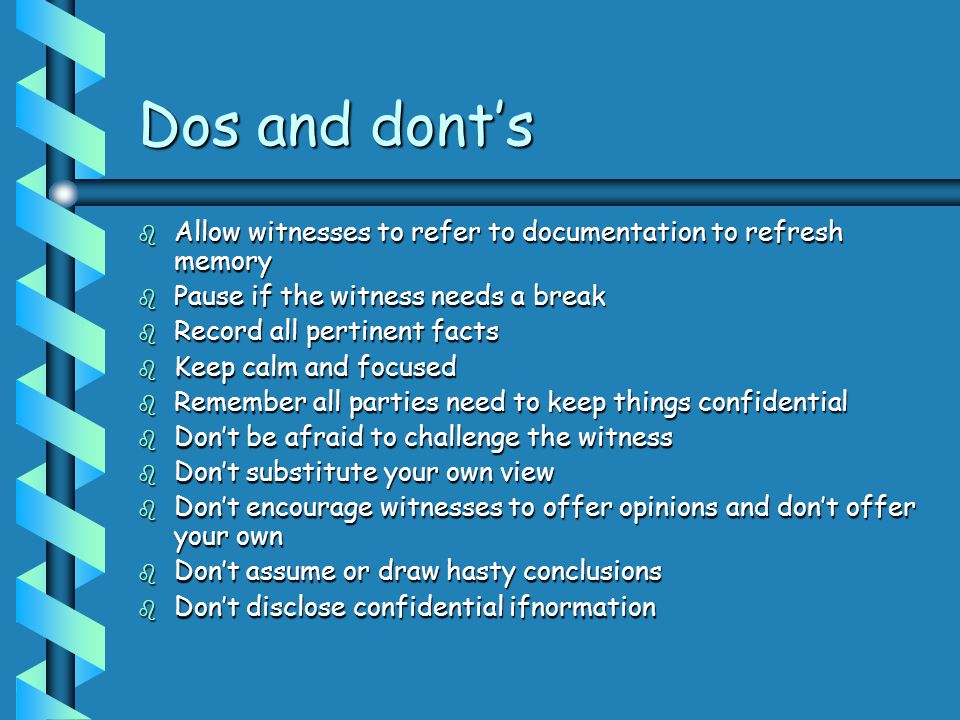 Dos and dont's Allow witnesses to refer to documentation to refresh memory. Pause if the witness needs a break.