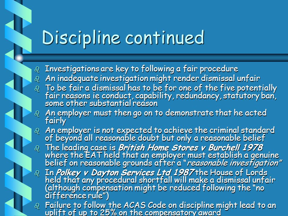Discipline continued Investigations are key to following a fair procedure. An inadequate investigation might render dismissal unfair.