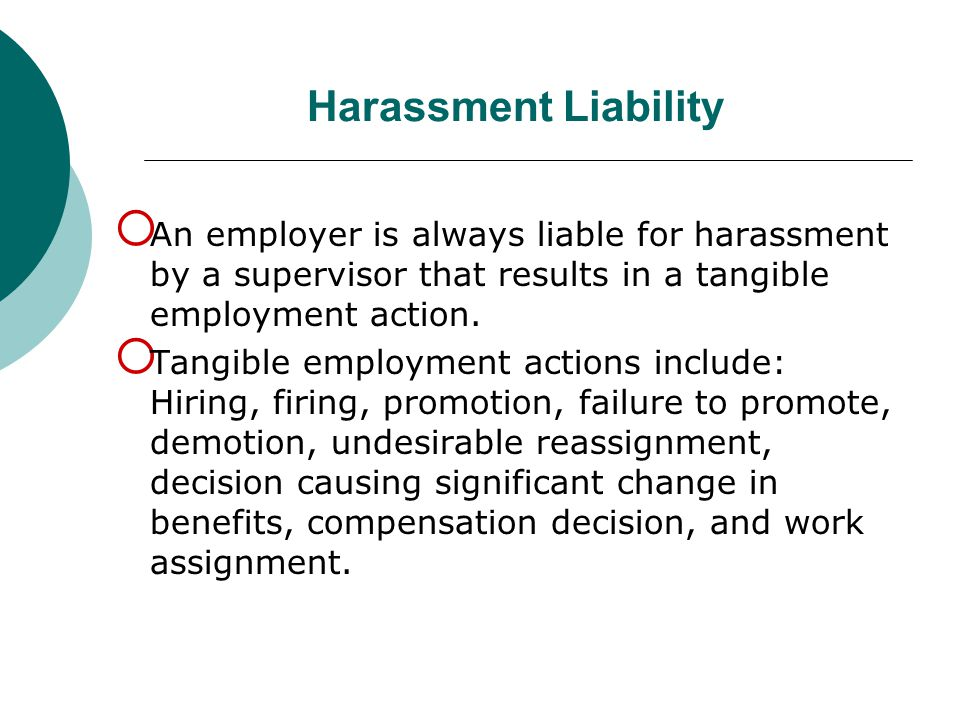 Harassment Liability An employer is always liable for harassment by a supervisor that results in a tangible employment action.