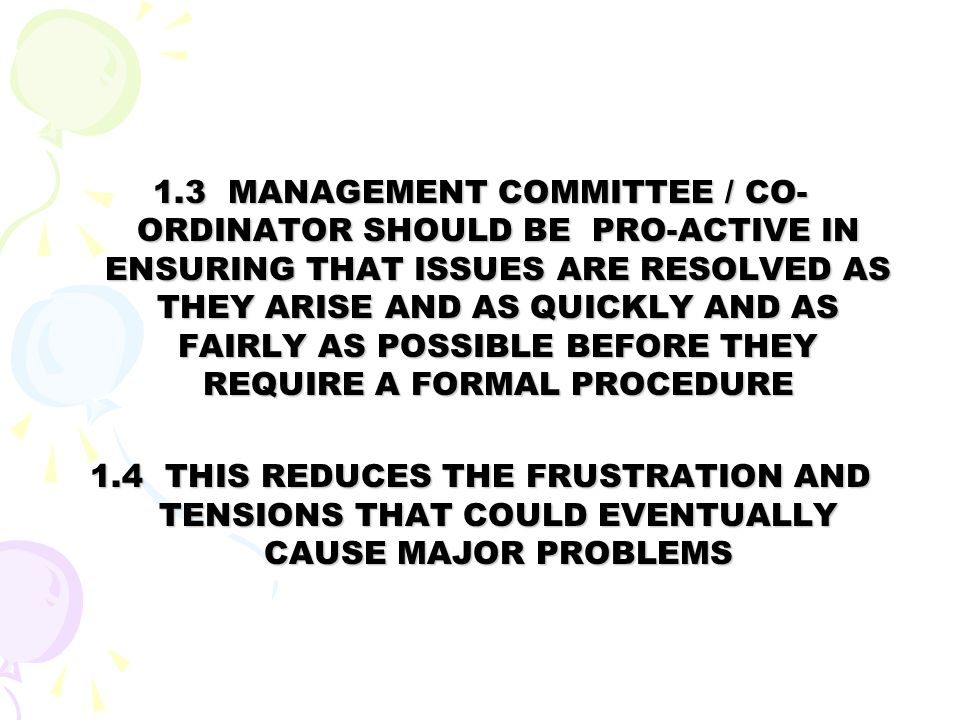 1.3 MANAGEMENT COMMITTEE / CO-ORDINATOR SHOULD BE PRO-ACTIVE IN ENSURING THAT ISSUES ARE RESOLVED AS THEY ARISE AND AS QUICKLY AND AS FAIRLY AS POSSIBLE BEFORE THEY REQUIRE A FORMAL PROCEDURE
