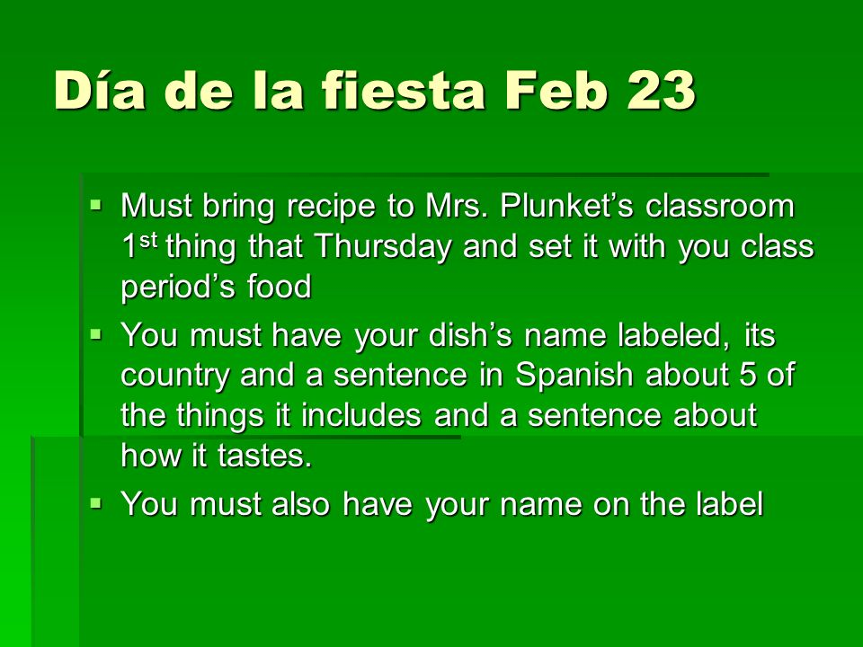 Día de la fiesta Feb 23 Must bring recipe to Mrs. Plunket's classroom 1st thing that Thursday and set it with you class period's food.