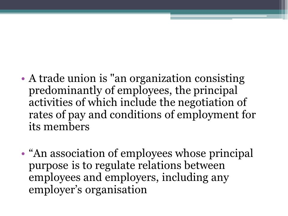A trade union is an organization consisting predominantly of employees, the principal activities of which include the negotiation of rates of pay and conditions of employment for its members