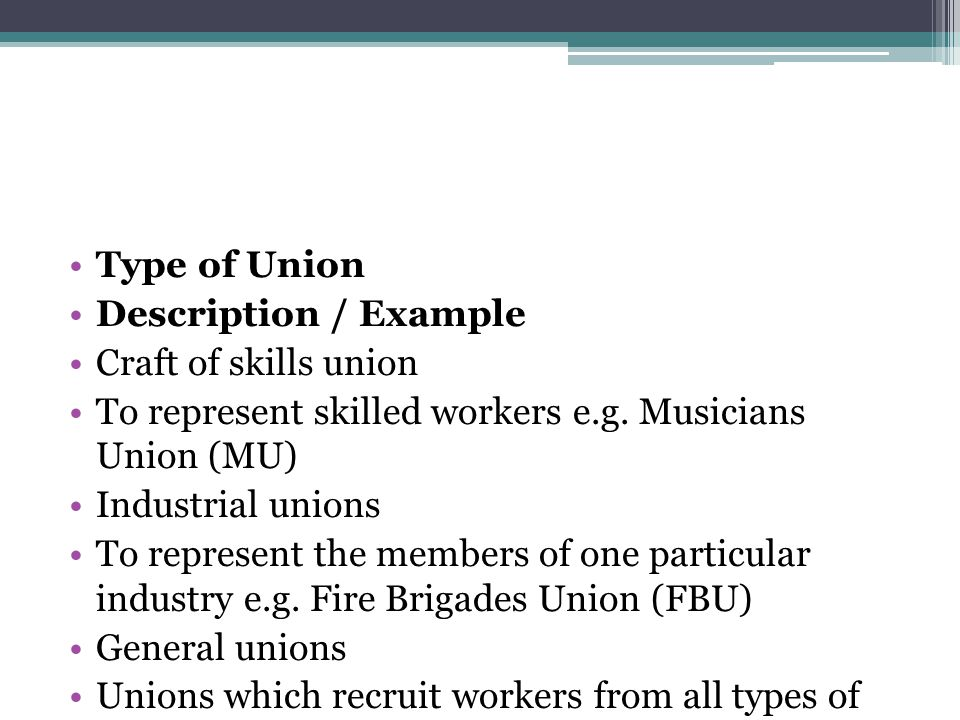 Type of Union Description / Example. Craft of skills union. To represent skilled workers e.g. Musicians Union (MU)